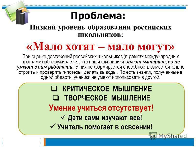 Проблема: Низкий уровень образования российских школьников: «Мало хотят – мало могут» При оценке достижений российских школьников (в рамках международных программ) обнаруживается, что наши школьники знают материал, но не умеют с ним работать. У них н