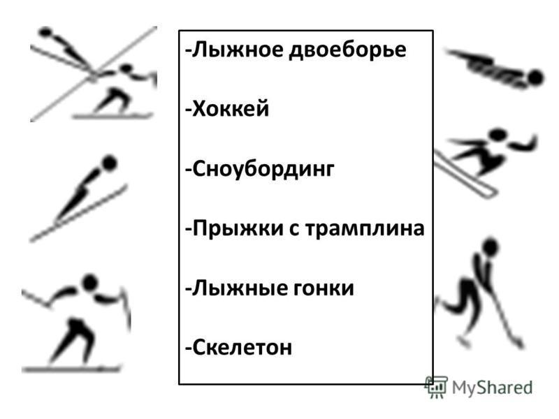 -Лыжное двоеборье -Хоккей -Сноубординг -Прыжки с трамплина -Лыжные гонки -Скелетон