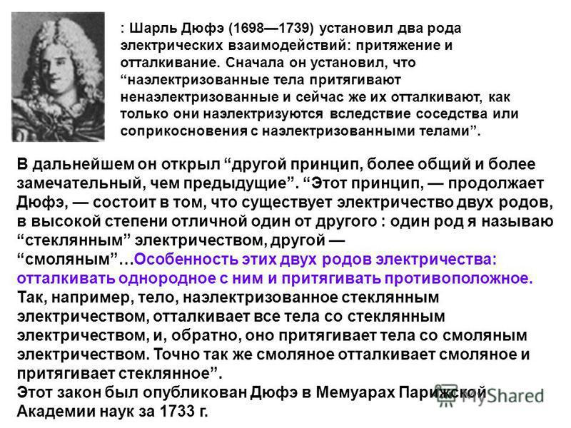 : Шарль Дюфэ (16981739) установил два рода электрических взаимодействий: притяжение и отталкивание. Сначала он установил, что наэлектризованные тела притягивают не наэлектризованные и сейчас же их отталкивают, как только они наэлектризуются вследстви