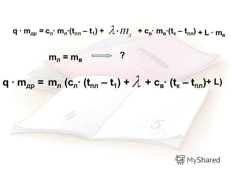 c л · m л ·(t пл – t 1 ) ++ c в · m в ·(t к – t пл ) + L · m в q · m др = m л = m в ? m л (c л · (t пл – t 1 ) ++ c в · (t к – t пл ) + L) q · m др =