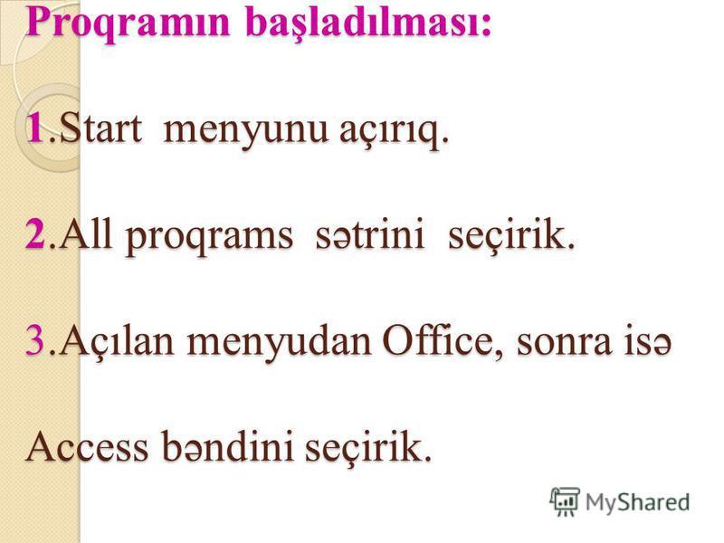 Proqramın başladılması: 1.Start menyunu açırıq. 2.All proqrams sətrini seçirik. 3.Açılan menyudan Office, sonra isə Access bəndini seçirik.
