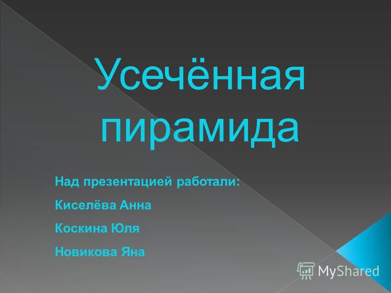 Усечённая пирамида Над презентацией работали: Киселёва Анна Коскина Юля Новикова Яна