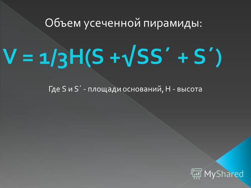 Объем усеченной пирамиды: V = 1/3H(S +SS´ + S´) Где S и S´ - площади оснований, H - высота