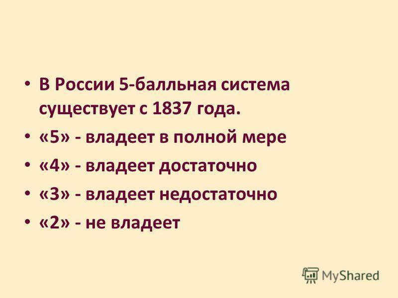 В России 5-балльная система существует с 1837 года. «5» - владеет в полной мере «4» - владеет достаточно «3» - владеет недостаточно «2» - не владеет