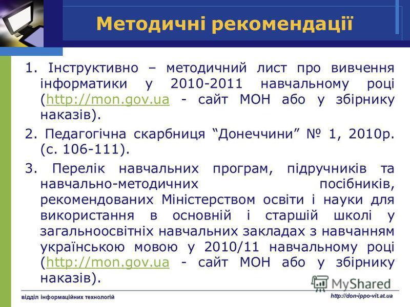 Методичні рекомендації 1. Інструктивно – методичний лист про вивчення інформатики у 2010-2011 навчальному році (http://mon.gov.ua - сайт МОН або у збірнику наказів).http://mon.gov.ua 2. Педагогічна скарбниця Донеччини 1, 2010р. (с. 106-111). 3. Перел