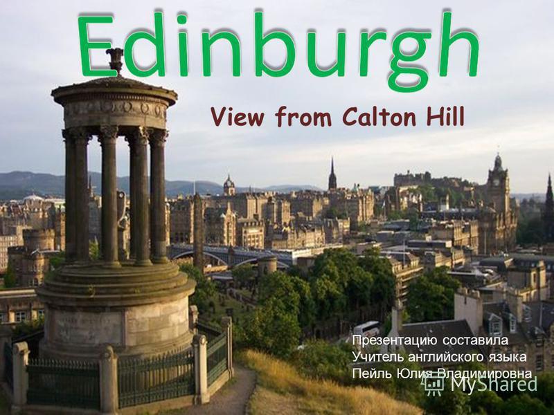 View from Calton Hill Презентацию составила Учитель английского языка Пейль Юлия Владимировна