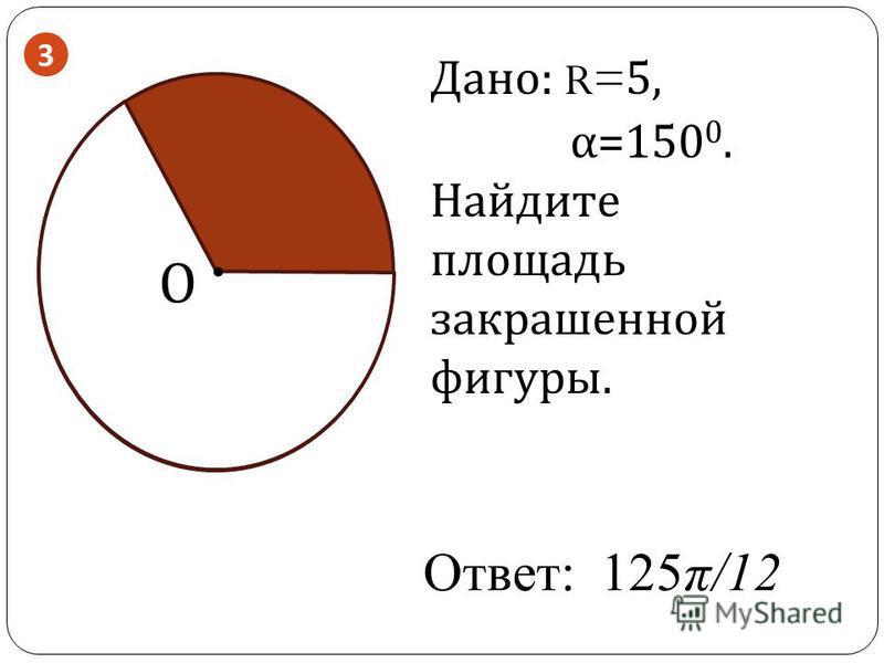 . О Дано: R= 5, α=150 0. Найдите площадь закрашенной фигуры. Ответ: 125π/12 3