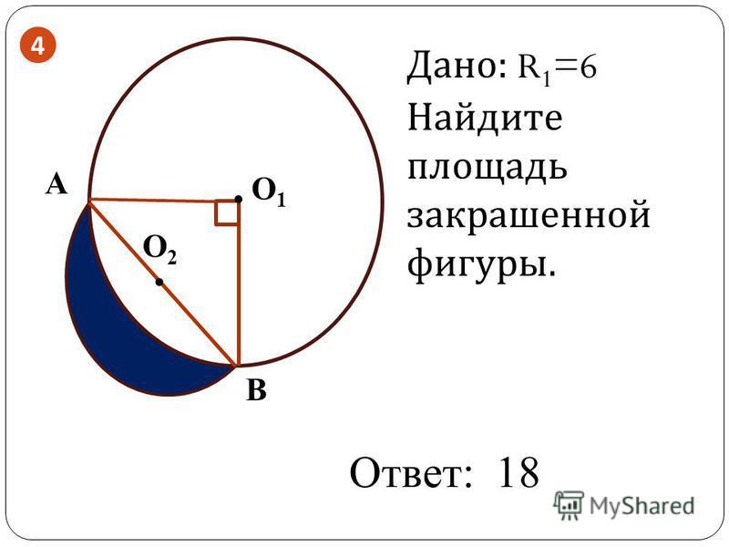 . О2О2 О1О1 B A. Дано: R 1 =6 Найдите площадь закрашенной фигуры. Ответ: 18 4