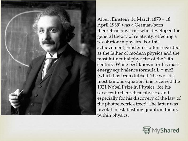Albert Einstein 14 March 1879 – 18 April 1955) was a German-born theoretical physicist who developed the general theory of relativity, effecting a revolution in physics. For this achievement, Einstein is often regarded as the father of modern physics