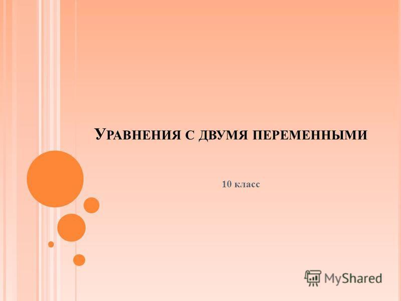 У РАВНЕНИЯ С ДВУМЯ ПЕРЕМЕННЫМИ 10 класс