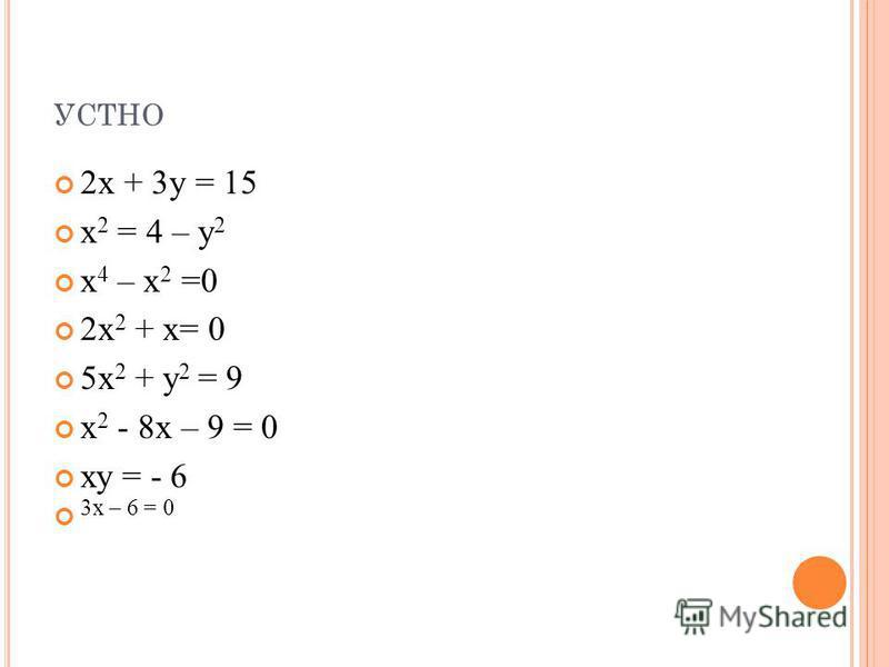 УСТНО 2 х + 3 у = 15 х 2 = 4 – у 2 х 4 – х 2 =0 2 х 2 + х= 0 5 х 2 + у 2 = 9 х 2 - 8 х – 9 = 0 ху = - 6 3 х – 6 = 0