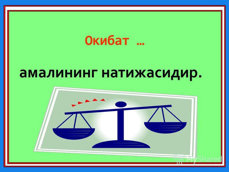 Окибат … амалининг натижасидир.