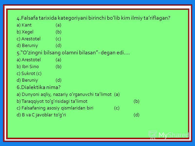 4.Falsafa tarixida kategoriyani birinchi bolib kim ilmiy tariflagan? a) Kant(a) b) Xegel(b) c) Arestotel(c) d) Beruniy(d) 5.Ozingni bilsang olamni bilasan- degan edi…. a) Arestotel(a) b) Ibn Sino(b) c) Sukrot(c) d) Beruniy(d) 6.Dialektika nima? a) Du