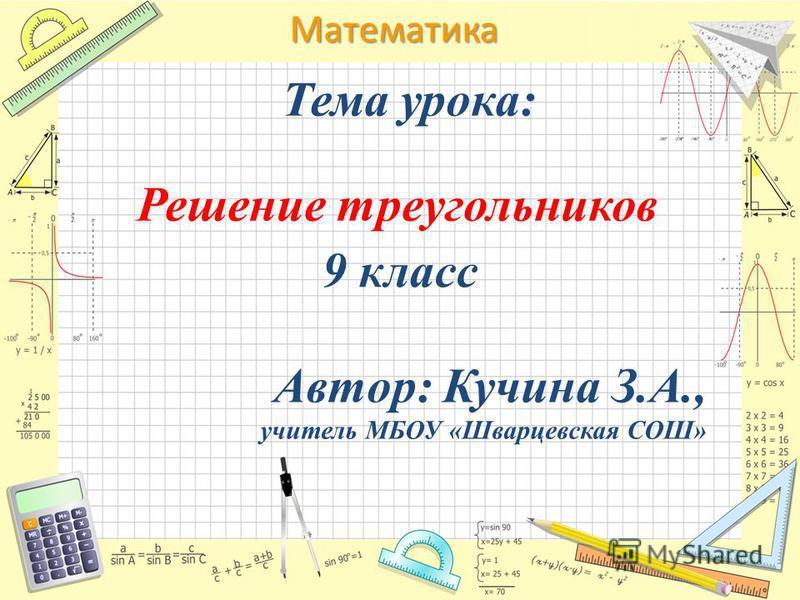 Математика Тема урока: Решение треугольников 9 класс Автор: Кучина З.А., учитель МБОУ «Шварцевская СОШ»