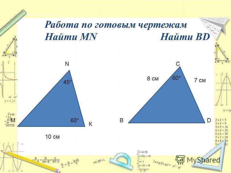 Работа по готовым чертежам Найти MNНайти BD М К N 10 см 60° 45° BD C 8 см 7 см 60°