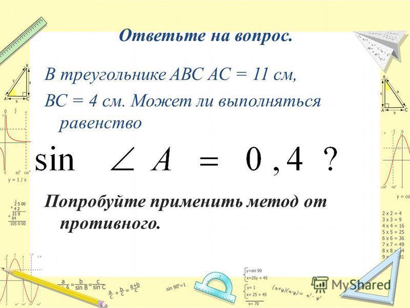 Ответьте на вопрос. В треугольнике АВС АС = 11 см, ВС = 4 см. Может ли выполняться равенство Попробуйте применить метод от противного.