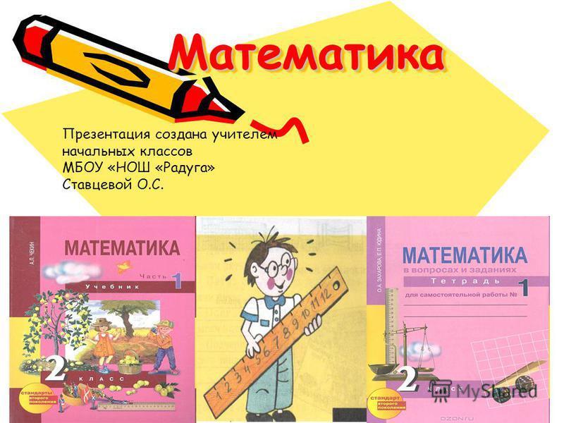 Математика Математика Презентация создана учителем начальных классов МБОУ «НОШ «Радуга» Ставцевой О.С.