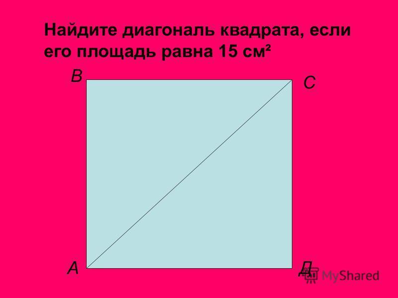 Найдите диагональ квадрата, если его площадь равна 15 см² А В С Д