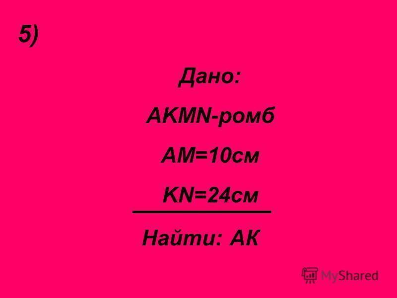 5) Дано: AKMN-ромб АМ=10 см KN=24 см Найти: АК