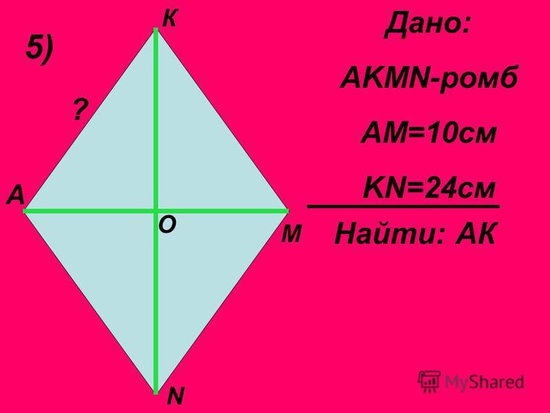5) Дано: AKMN-ромб АМ=10 см KN=24 см Найти: АК А К М N O ?