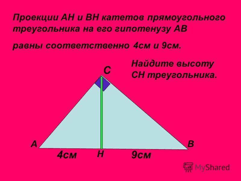 Проекции АН и ВН катетов прямоугольного треугольника на его гипотенузу АВ АВ С Н равны соответственно 4 см и 9 см. 4 см 9 см Найдите высоту СН треугольника.