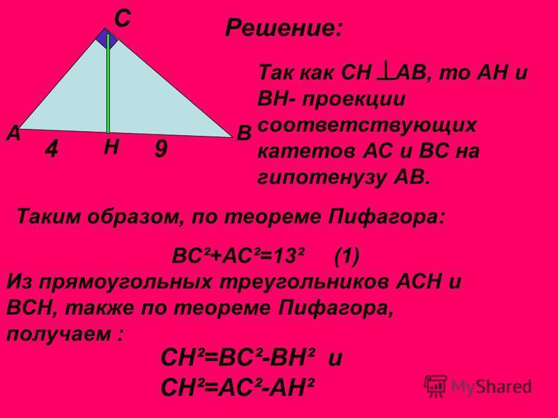 Решение: АВ С Н 49 Так как СН АВ, то АН и ВН- проекции соответствующих катетов АС и ВС на гипотенузу АВ. Таким образом, по теореме Пифагора: ВС ²+АС²=13² (1) Из прямоугольных треугольников АСН и ВСН, также по теореме Пифагора, получаем : СН ²=ВС²-ВН²