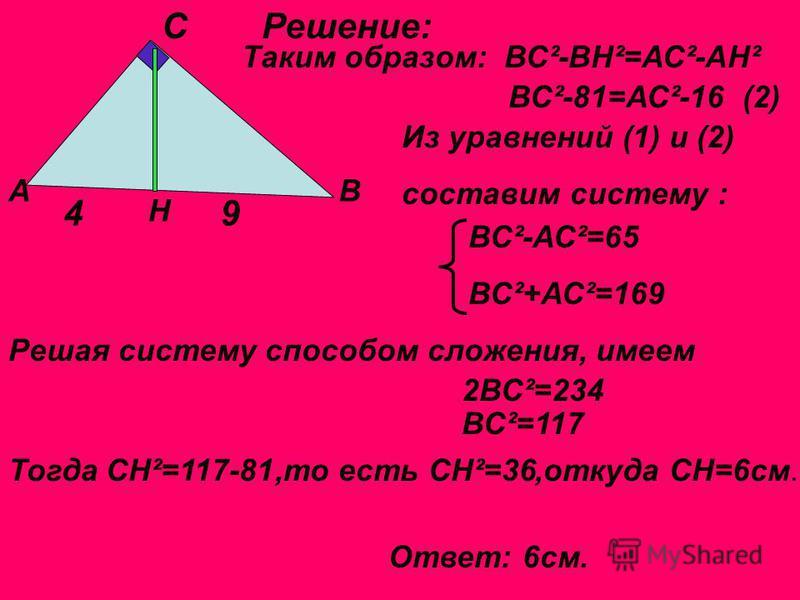 АВ С Н 49 Решение: Таким образом: ВС ²-ВН²=АС²-АН² ВС²-81=АС²-16 (2) Из уравнений (1) и (2) составим систему : ВС ²-АС²=65 ВС²+АС²=169 Решая систему способом сложения, имеем 2ВС ²=234 ВС ²=117 Тогда СН ²=117-81,то есть СН ²=36,откуда СН=6 см. Ответ: