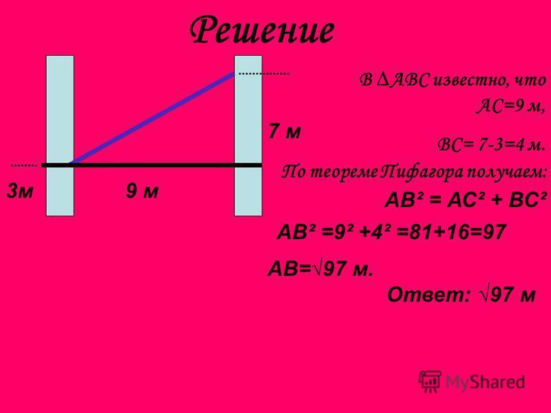 Решение 7 м 3 м 9 м В АВС известно, что АС=9 м, ВС= 7-3=4 м. По теореме Пифагора получаем: АВ² = АС² + ВС² АВ² =9² +4² =81+16=97 АВ=97 м. Ответ: 97 м