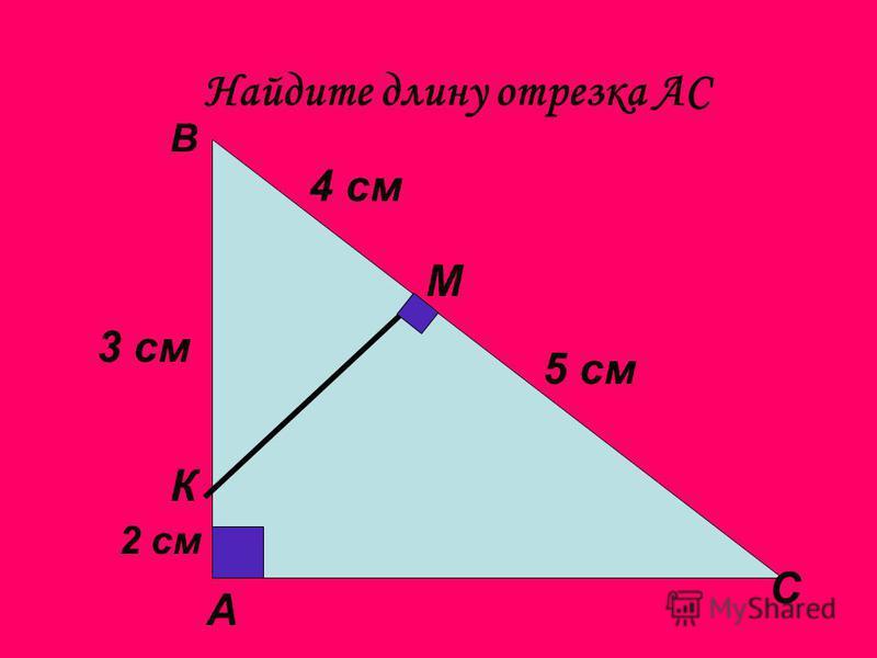 Найдите длину отрезка АС А В С М К 3 см 2 см 4 см 5 см
