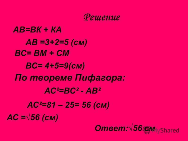 Решение АВ=ВК + КА АВ =3+2=5 (см) ВС= ВМ + СМ ВС= 4+5=9(см) По теореме Пифагора: АС ²=ВС² - АВ² АС ²=81 – 25= 56 (см) АС =56 (см) Ответ:56 см