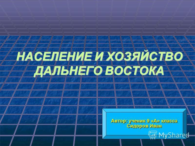 НАСЕЛЕНИЕ И ХОЗЯЙСТВО ДАЛЬНЕГО ВОСТОКА Автор: ученик 9 «А» класса Сидоров Иван