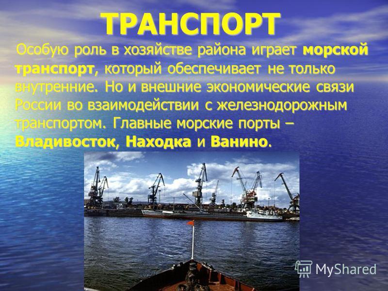 ТРАНСПОРТ ТРАНСПОРТ Особую роль в хозяйстве района играет морской транспорт, который обеспечивает не только внутренние. Но и внешние экономические связи России во взаимодействии с железнодорожным транспортом. Главные морские порты – Владивосток, Нахо