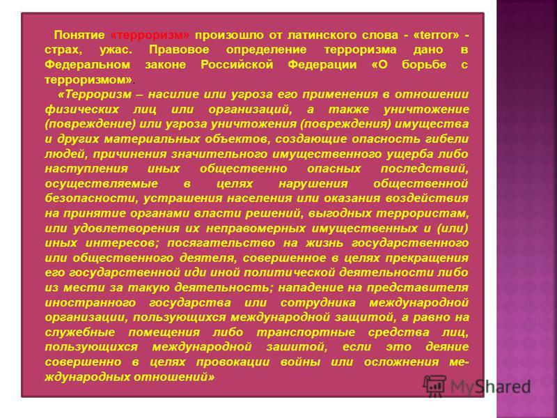 Понятие «терроризм» произошло от латинского слова - «terror» - страх, ужас. Правовое определение терроризма дано в Федеральном законе Российской Федерации «О борьбе с терроризмом». «Терроризм – насилие или угроза его применения в отношении физических