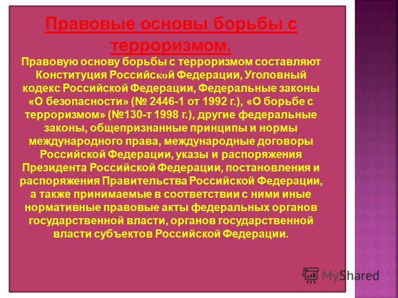 Правовые основы борьбы с терроризмом. Правовую основу борьбы с терроризмом составляют Конституция Российс ко й Федерации, Уголовный кодекс Российской Федерации, Федеральные законы «О безопасности» ( 2446-1 от 1992 г.), «О борьбе с терроризмом» (130-т