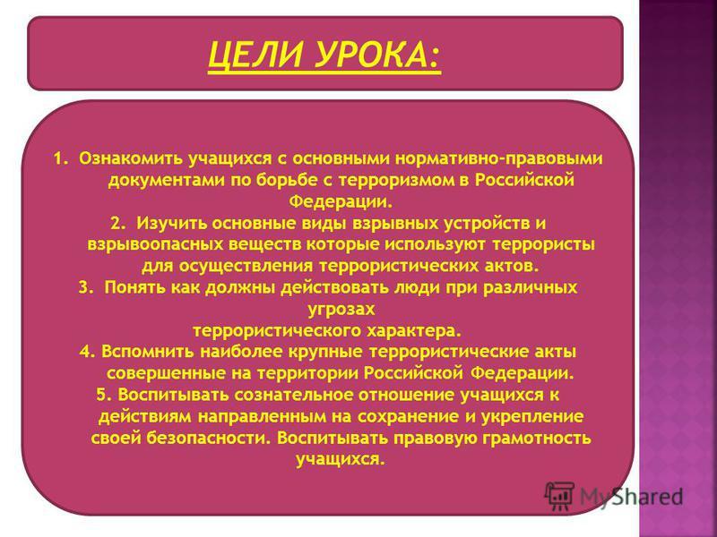 ЦЕЛИ УРОКА: 1. Ознакомить учащихся с основными нормативно-правовыми документами по борьбе с терроризмом в Российской Федерации. 2. Изучить основные виды взрывных устройств и взрывоопасных веществ которые используют террористы для осуществления террор