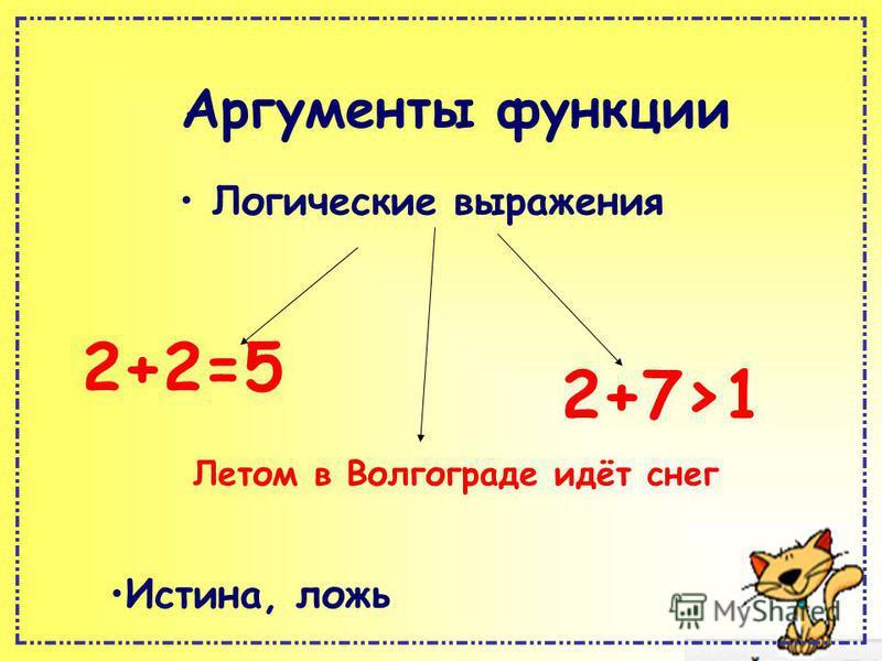 Аргументы функции Логические выражения 2+2=5 Летом в Волгограде идёт снег 2+7>1 Истина, ложь