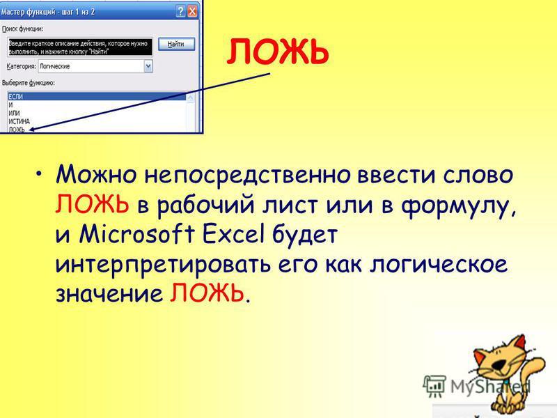 ЛОЖЬ Можно непосредственно ввести слово ЛОЖЬ в рабочий лист или в формулу, и Microsoft Excel будет интерпретировать его как логическое значение ЛОЖЬ.