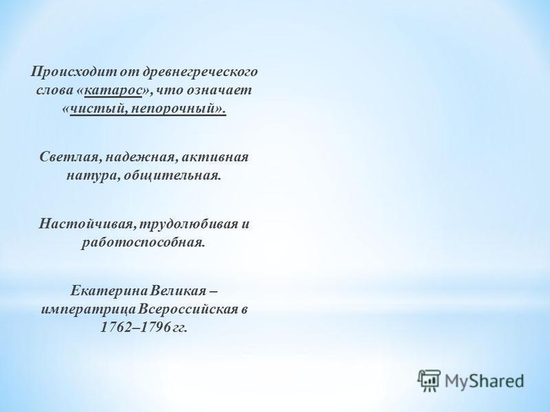 Происходит от древнегреческого слова «катарос», что означает «чистый, непорочный». Светлая, надежная, активная натура, общительная. Настойчивая, трудолюбивая и работоспособная. Екатерина Великая – императрица Всероссийская в 1762–1796 гг.