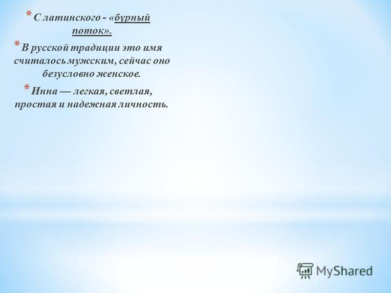 * С латинского - «бурный поток». * В русской традиции это имя считалось мужским, сейчас оно безусловно женское. * Инна легкая, светлая, простая и надежная личность.