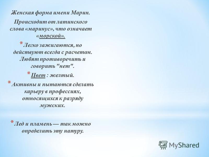 Женская форма имени Марин. Происходит от латинского слова «маринус», что означает «морской». * Легко зажигаются, но действуют всегда с расчетом. Любят противоречить и говорить