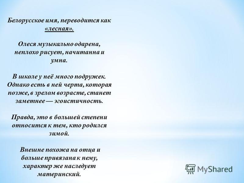 Белорусское имя, переводится как «лесная». Олеся музыкально одарена, неплохо рисует, начитанна и умна. В школе у неё много подружек. Однако есть в ней черта, которая позже, в зрелом возрасте, станет заметнее эгоистичность. Правда, это в большей степе