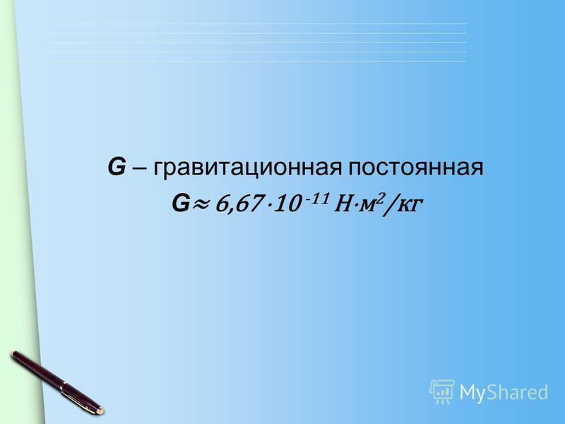 G – гравитационная постоянная G 6,67 10 -11 Н м 2 /кг