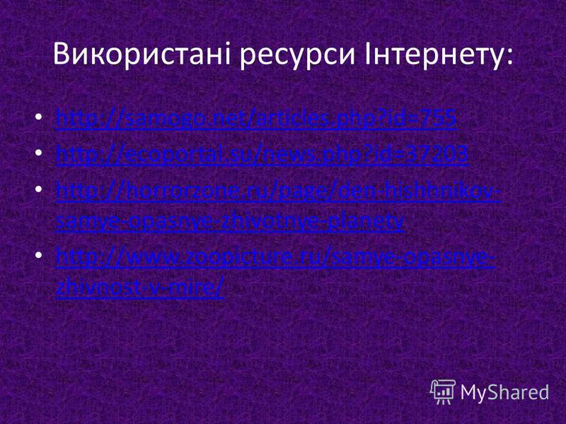 Використані ресурси Інтернету: http://samogo.net/articles.php?id=755 http://ecoportal.su/news.php?id=37203 http://horrorzone.ru/page/den-hishhnikov- samye-opasnye-zhivotnye-planety http://horrorzone.ru/page/den-hishhnikov- samye-opasnye-zhivotnye-pla