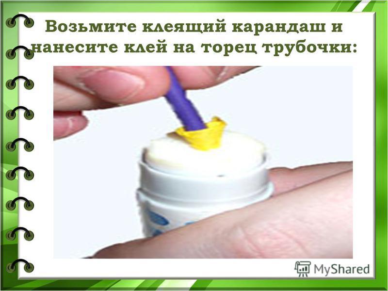Возьмите клеящий карандаш и нанесите клей на торец трубочки: