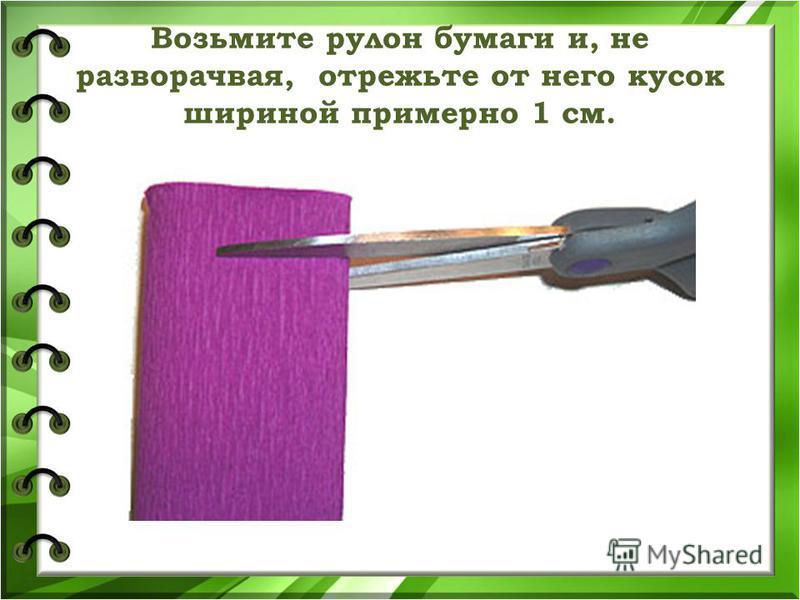 Возьмите рулон бумаги и, не разворачивая, отрежьте от него кусок шириной примерно 1 см.