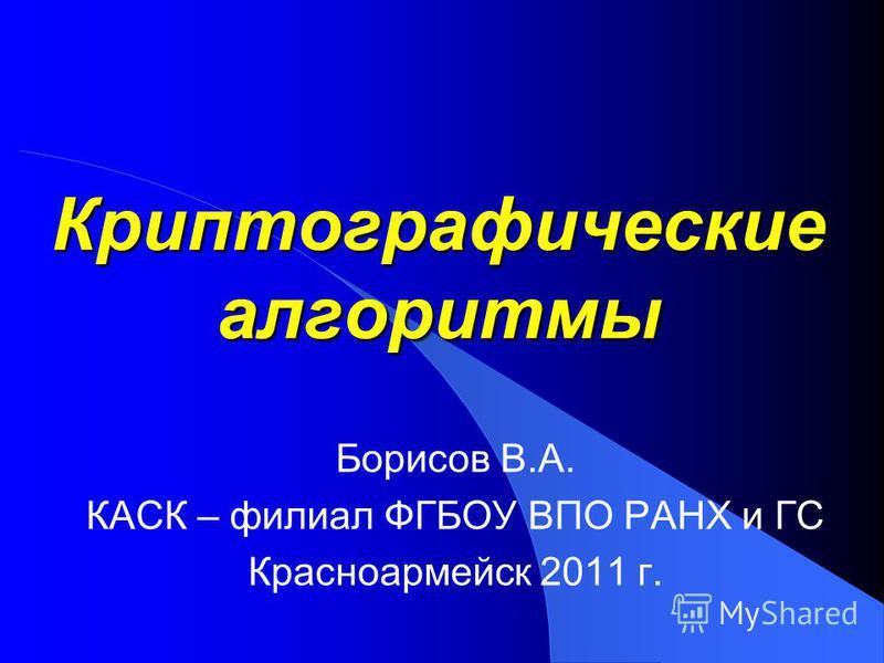 Криптографические алгоритмы Борисов В.А. КАСК – филиал ФГБОУ ВПО РАНХ и ГС Красноармейск 2011 г.