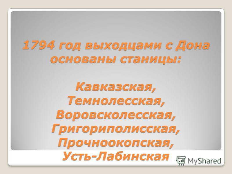 1794 год выходцами с Дона основаны станицы: Кавказская, Темнолесская, Воровсколесская, Григориполисская, Прочноокопская, Усть-Лабинская