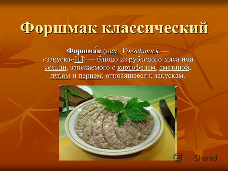Форшмак классический Форшма́к (нем. Vorschmack «закуска»[1]) блюдо из рубленого мяса или сельди, запекаемого с картофелем, сметаной, луком и перцем, относящееся к закускам. нем.[1] сельдикартофелемсметаной луком перцемнем.[1] сельдикартофелемсметаной