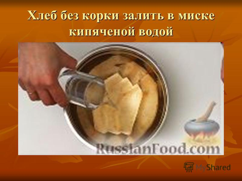 Хлеб без корки залить в миске кипяченой водой