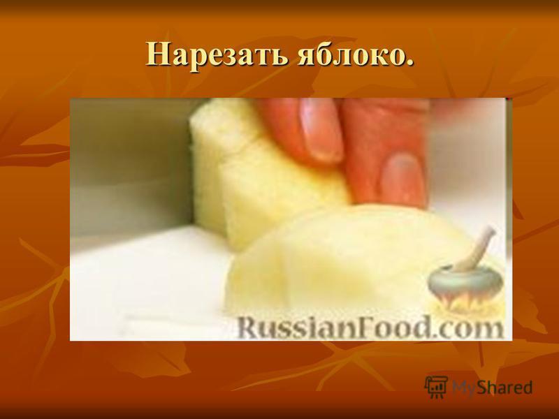 Нарезать яблоко.